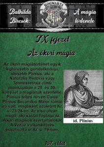 Bathilda Bircsók: A mágia története című tankönyv IX. fejezet Az ókori mágia 187. oldal) Az ókori mágia. Az ókori mágiátörténet egyik leghíresebb gondolkodója, idősebb Plinius, aki a Naturalis Historia vagy Természetrajz című munkájában a 28. és 30. könyvét a mágiának szentelte. Plinius teljes nevén Caius Plinius Secundus Maior római író volt, mugliként született Kr. u. 23/24-én. Az első olyan mugli, aki írásba foglalja az akkori mágikus szertartásokat. A Vezúv vulkánkitörés pusztította el Kr. u. 79-ben.